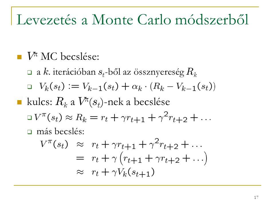 17 Levezetés a Monte Carlo módszerből V  MC becslése:  a k. iterációban s t -ből az össznyereség R k  kulcs: R k a V  ( s t )-nek a becslése   m
