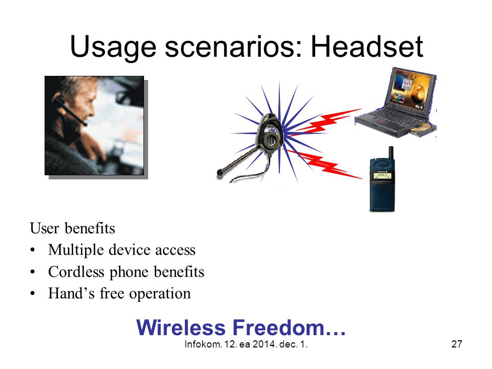 Infokom. 12. ea 2014. dec. 1.27 Wireless Freedom… Usage scenarios: Headset User benefits Multiple device access Cordless phone benefits Hand's free op