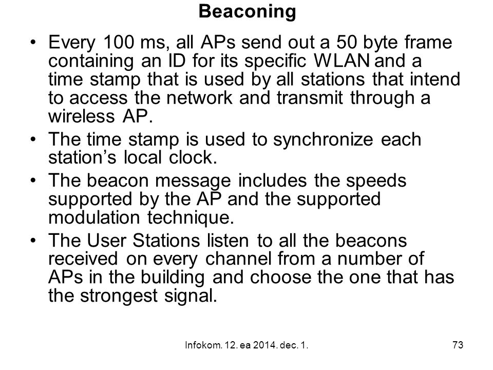 Infokom. 12. ea 2014. dec. 1.73 Beaconing Every 100 ms, all APs send out a 50 byte frame containing an ID for its specific WLAN and a time stamp that