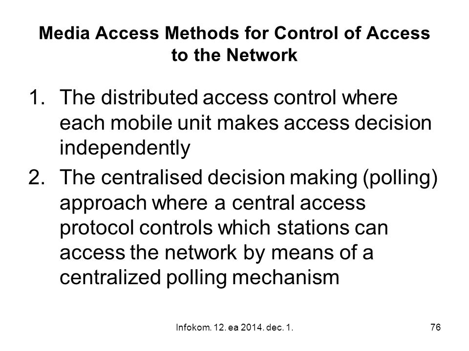 Infokom. 12. ea 2014. dec. 1.76 Media Access Methods for Control of Access to the Network 1.The distributed access control where each mobile unit make