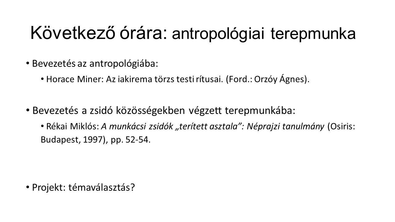 Következő órára: antropológiai terepmunka Bevezetés az antropológiába: Horace Miner: Az iakirema törzs testi rítusai.