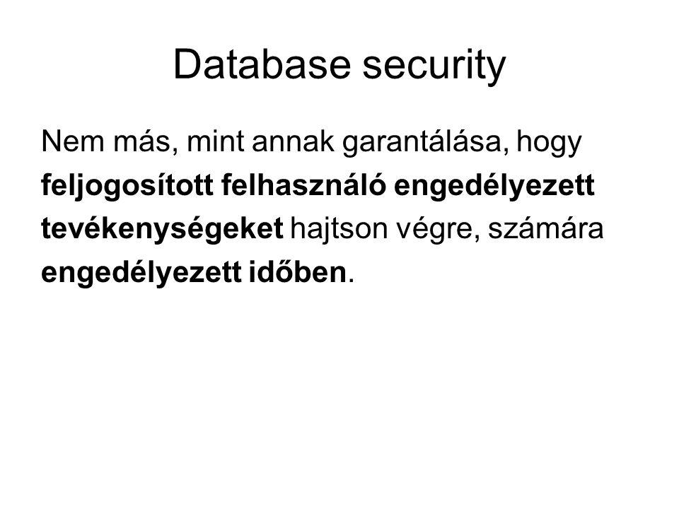 Database security Nem más, mint annak garantálása, hogy feljogosított felhasználó engedélyezett tevékenységeket hajtson végre, számára engedélyezett időben.
