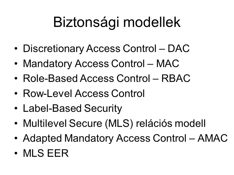 Biztonsági modellek Discretionary Access Control – DAC Mandatory Access Control – MAC Role-Based Access Control – RBAC Row-Level Access Control Label-