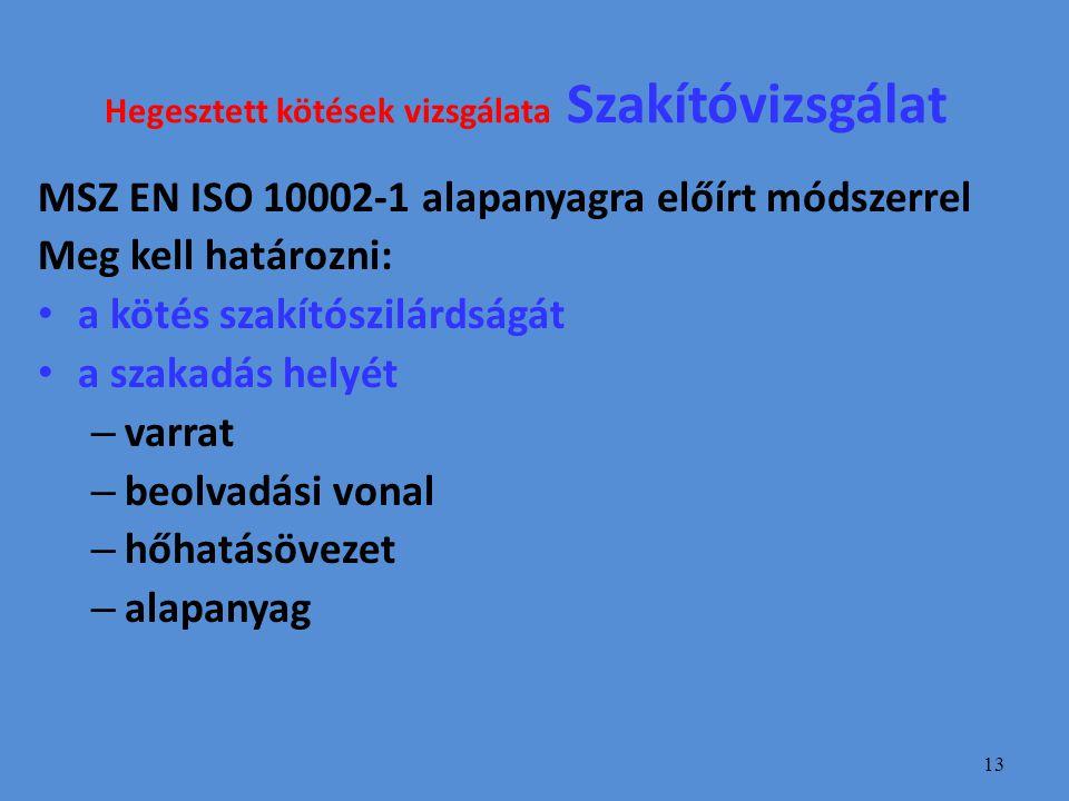 13 Hegesztett kötések vizsgálata Szakítóvizsgálat MSZ EN ISO 10002-1 alapanyagra előírt módszerrel Meg kell határozni: a kötés szakítószilárdságát a szakadás helyét – varrat – beolvadási vonal – hőhatásövezet – alapanyag