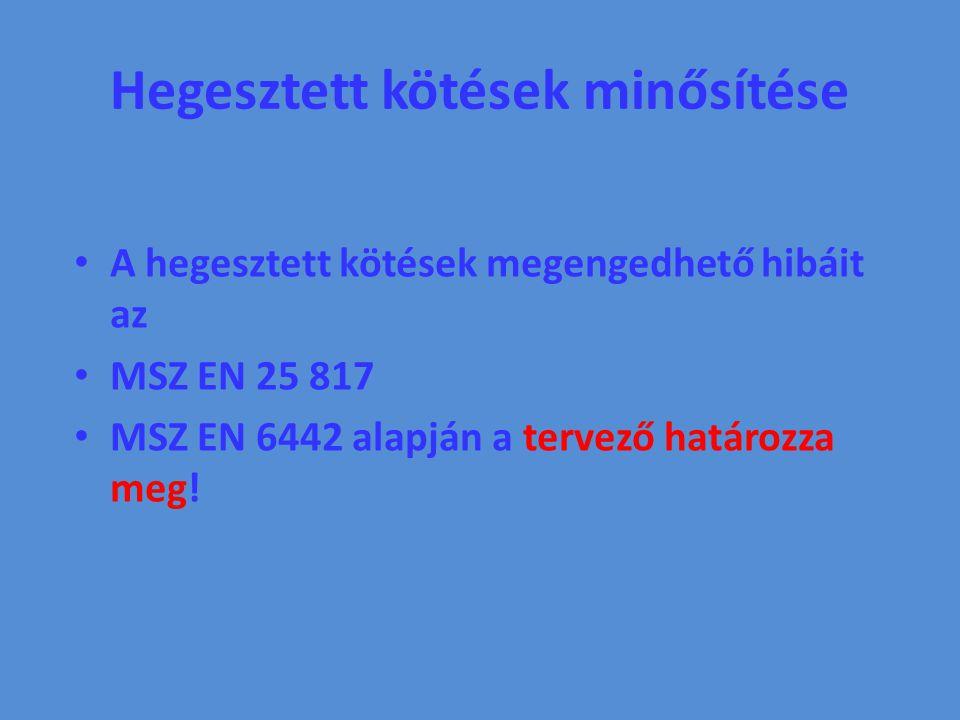 Hegesztett kötések minősítése A hegesztett kötések megengedhető hibáit az MSZ EN 25 817 MSZ EN 6442 alapján a tervező határozza meg!