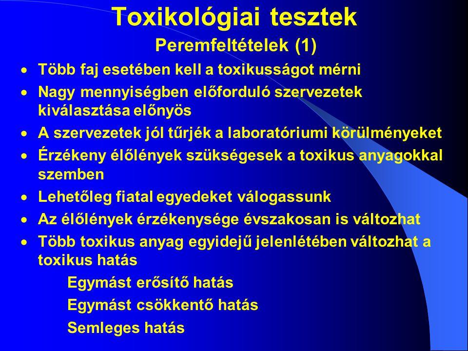 Toxikológiai tesztek Peremfeltételek (1)  Több faj esetében kell a toxikusságot mérni  Nagy mennyiségben előforduló szervezetek kiválasztása előnyös  A szervezetek jól tűrjék a laboratóriumi körülményeket  Érzékeny élőlények szükségesek a toxikus anyagokkal szemben  Lehetőleg fiatal egyedeket válogassunk  Az élőlények érzékenysége évszakosan is változhat  Több toxikus anyag egyidejű jelenlétében változhat a toxikus hatás Egymást erősítő hatás Egymást csökkentő hatás Semleges hatás