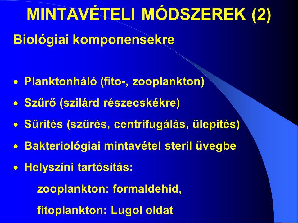 MINTAVÉTELI MÓDSZEREK (2) Biológiai komponensekre  Planktonháló (fito-, zooplankton)  Szűrő (szilárd részecskékre)  Sűrítés (szűrés, centrifugálás, ülepítés)  Bakteriológiai mintavétel steril üvegbe  Helyszíni tartósítás: zooplankton: formaldehid, fitoplankton: Lugol oldat