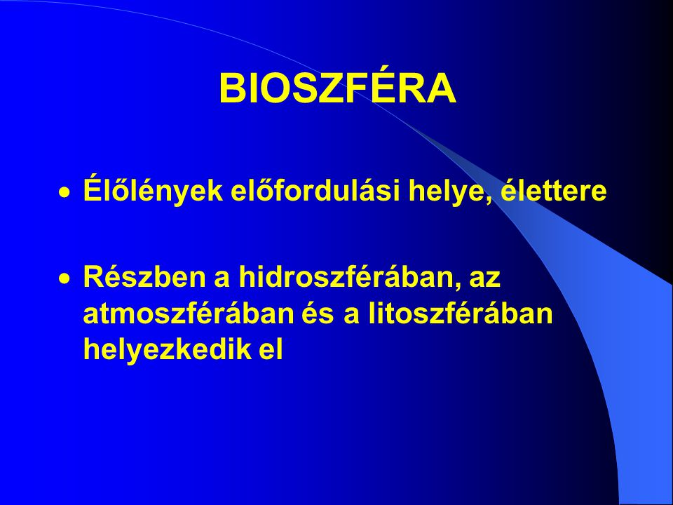 BIOSZFÉRA  Élőlények előfordulási helye, élettere  Részben a hidroszférában, az atmoszférában és a litoszférában helyezkedik el