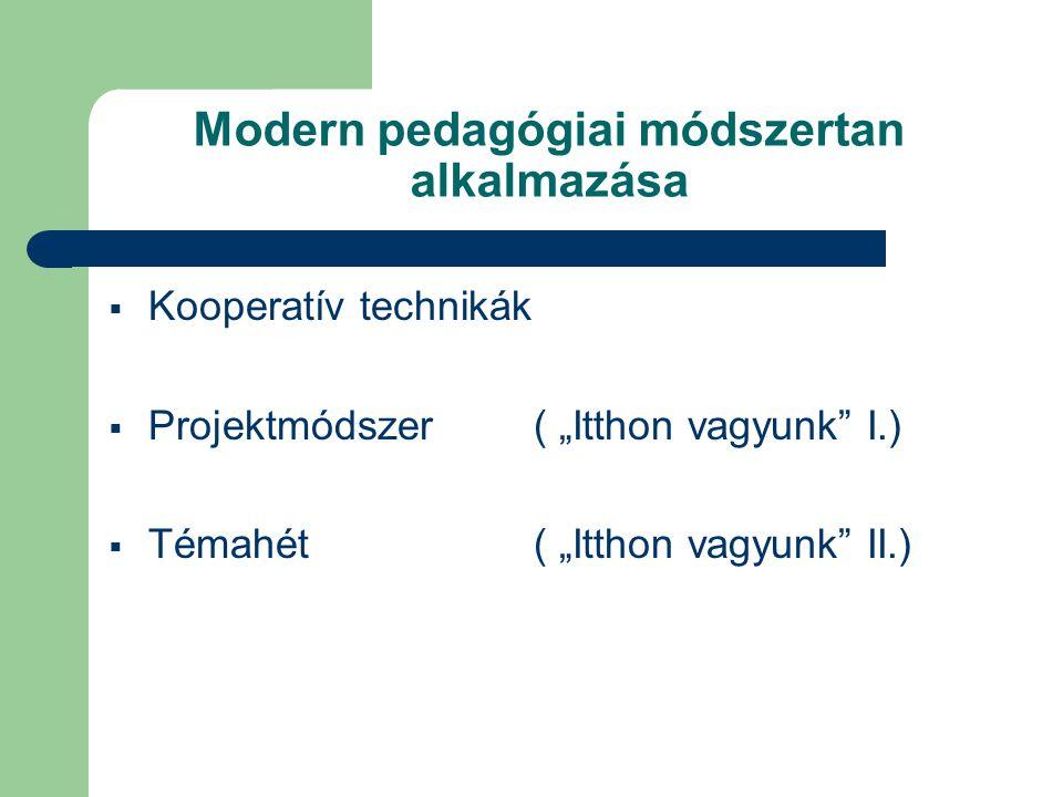 """Modern pedagógiai módszertan alkalmazása  Kooperatív technikák  Projektmódszer ( """"Itthon vagyunk I.)  Témahét ( """"Itthon vagyunk II.)"""