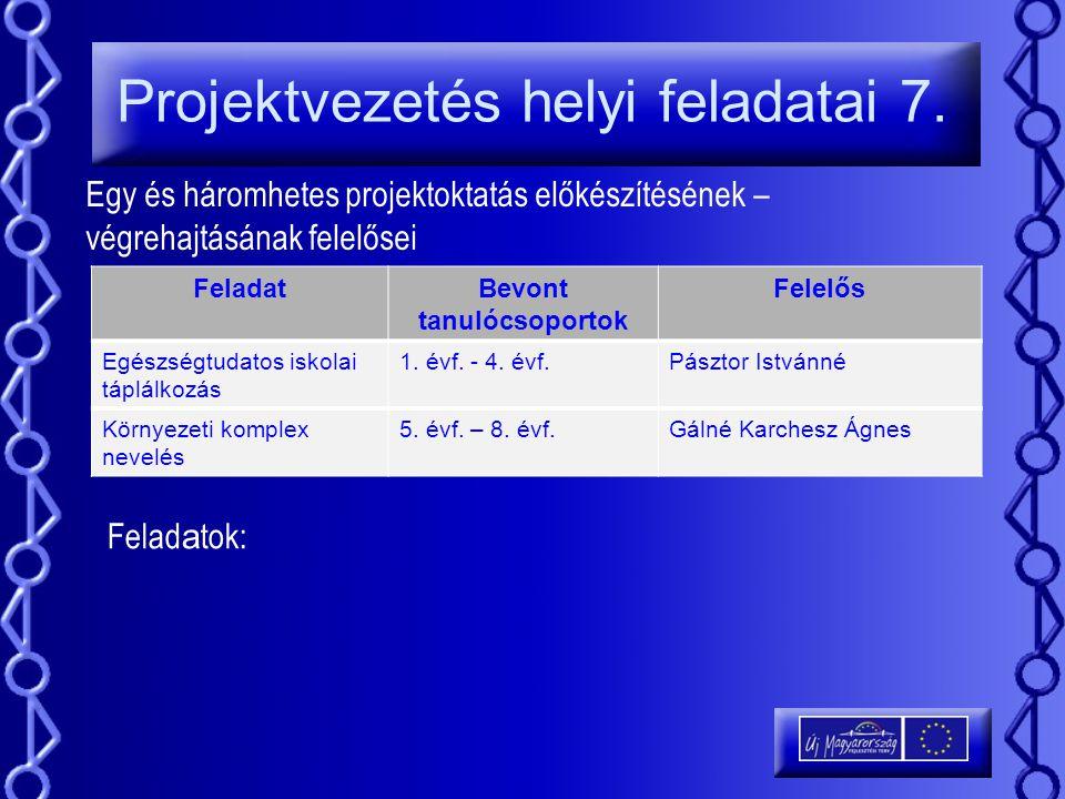 Projektvezetés helyi feladatai 7. Egy és háromhetes projektoktatás előkészítésének – végrehajtásának felelősei FeladatBevont tanulócsoportok Felelős E