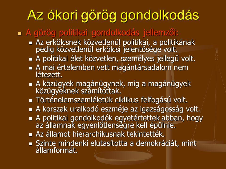 Az ókori görög gondolkodás A görög politikai gondolkodás jellemzői: A görög politikai gondolkodás jellemzői: Az erkölcsnek közvetlenül politikai, a politikának pedig közvetlenül erkölcsi jelentősége volt.