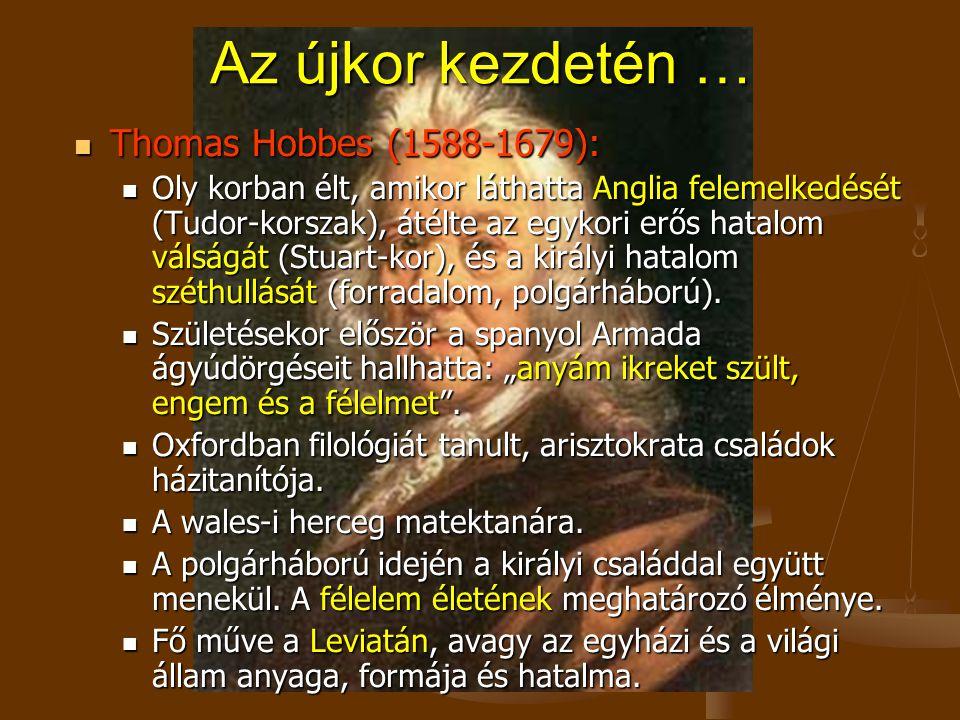 Az újkor kezdetén … Thomas Hobbes (1588-1679): Thomas Hobbes (1588-1679): Oly korban élt, amikor láthatta Anglia felemelkedését (Tudor-korszak), átélte az egykori erős hatalom válságát (Stuart-kor), és a királyi hatalom széthullását (forradalom, polgárháború).