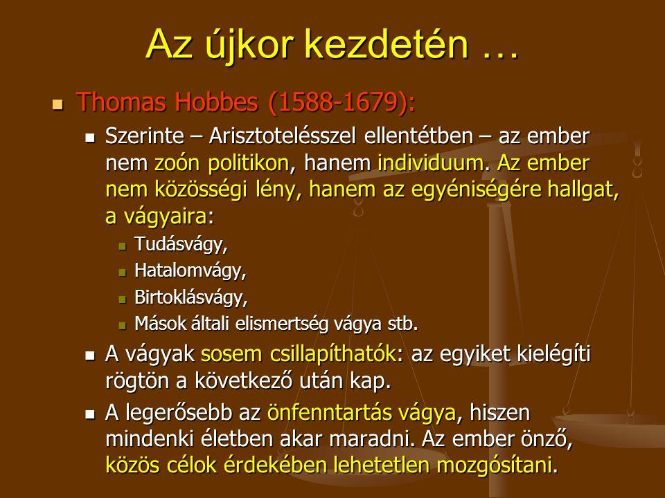 Az újkor kezdetén … Thomas Hobbes (1588-1679): Thomas Hobbes (1588-1679): Szerinte – Arisztotelésszel ellentétben – az ember nem zoón politikon, hanem individuum.