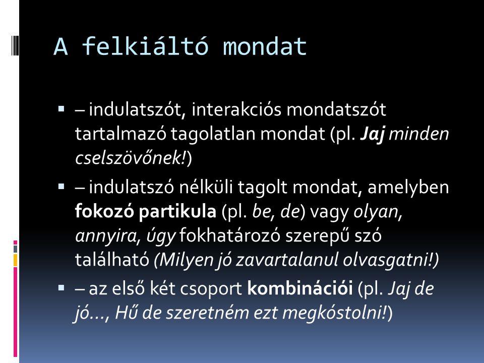 A felkiáltó mondat  – indulatszót, interakciós mondatszót tartalmazó tagolatlan mondat (pl. Jaj minden cselszövőnek!)  – indulatszó nélküli tagolt m