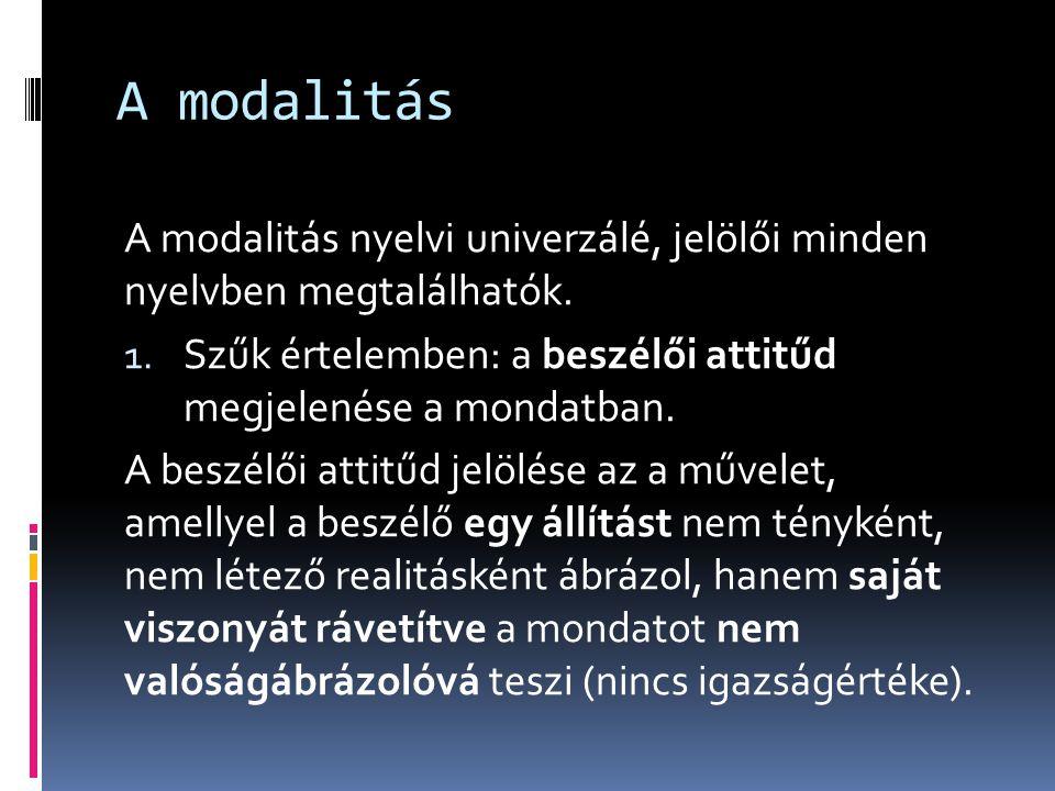A modalitás A modalitás nyelvi univerzálé, jelölői minden nyelvben megtalálhatók. 1. Szűk értelemben: a beszélői attitűd megjelenése a mondatban. A be