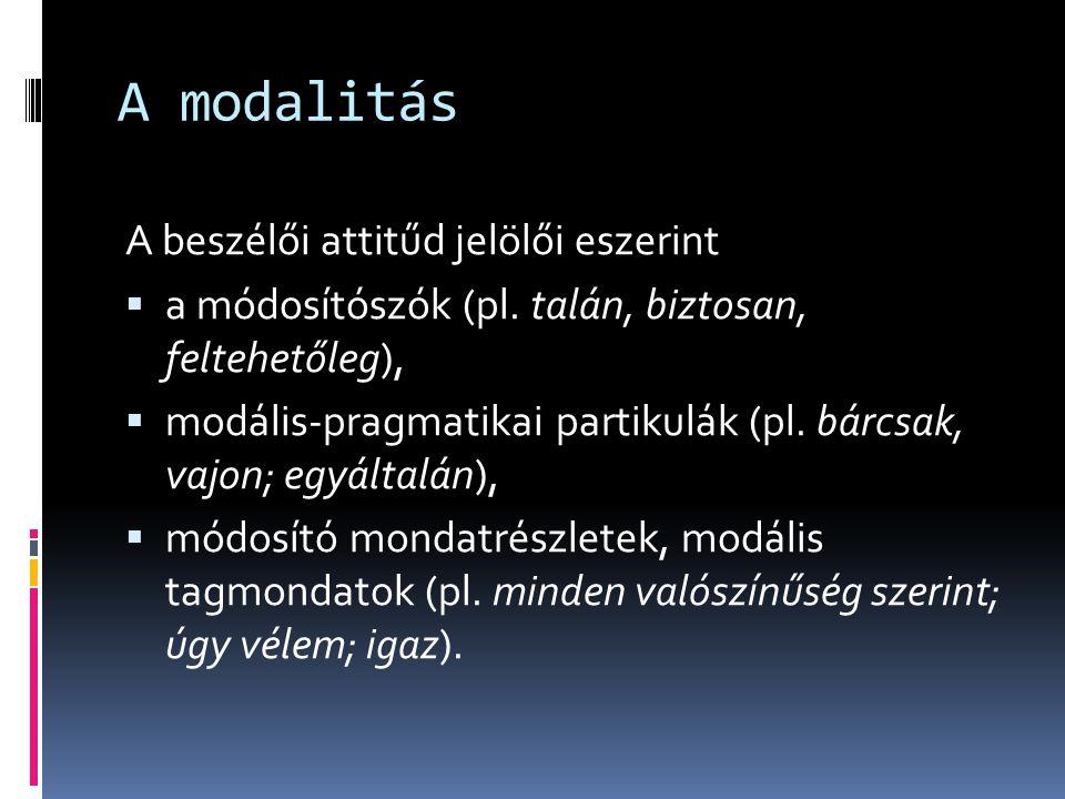 A modalitás A beszélői attitűd jelölői eszerint  a módosítószók (pl. talán, biztosan, feltehetőleg),  modális-pragmatikai partikulák (pl. bárcsak, v