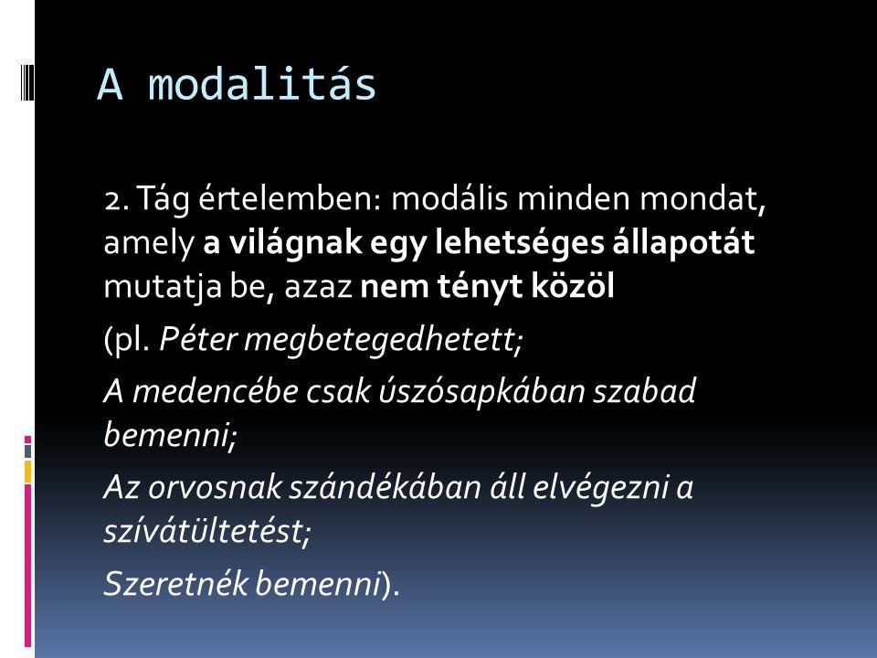 A modalitás 2. Tág értelemben: modális minden mondat, amely a világnak egy lehetséges állapotát mutatja be, azaz nem tényt közöl (pl. Péter megbeteged