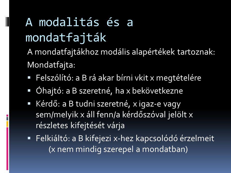 A modalitás és a mondatfajták A mondatfajtákhoz modális alapértékek tartoznak: Mondatfajta:  Felszólító: a B rá akar bírni vkit x megtételére  Óhajt