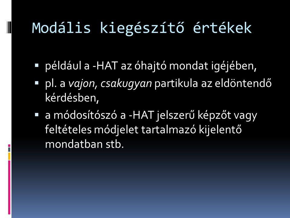 Modális kiegészítő értékek  például a -HAT az óhajtó mondat igéjében,  pl. a vajon, csakugyan partikula az eldöntendő kérdésben,  a módosítószó a -