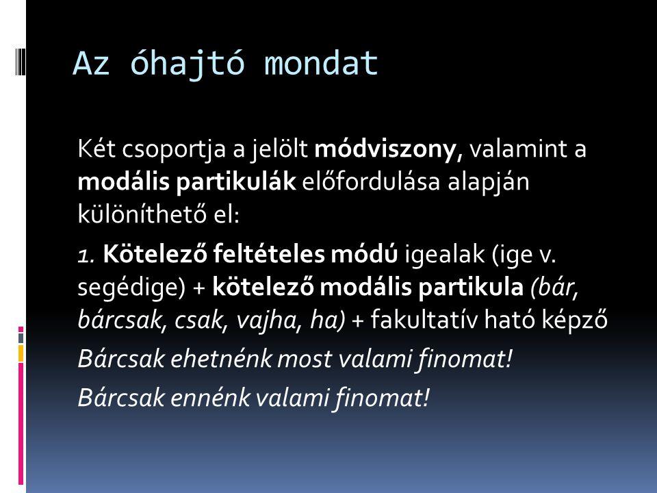 Az óhajtó mondat Két csoportja a jelölt módviszony, valamint a modális partikulák előfordulása alapján különíthető el: 1. Kötelező feltételes módú ige