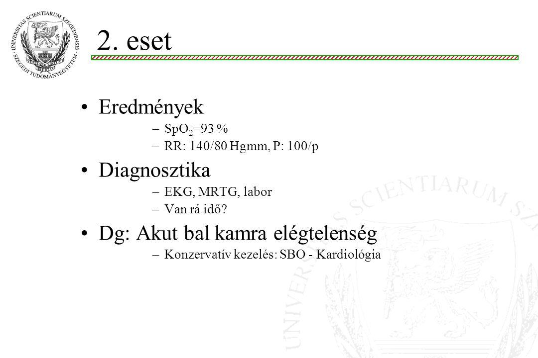 Eredmények –SpO 2 =93 % –RR: 140/80 Hgmm, P: 100/p Diagnosztika –EKG, MRTG, labor –Van rá idő.