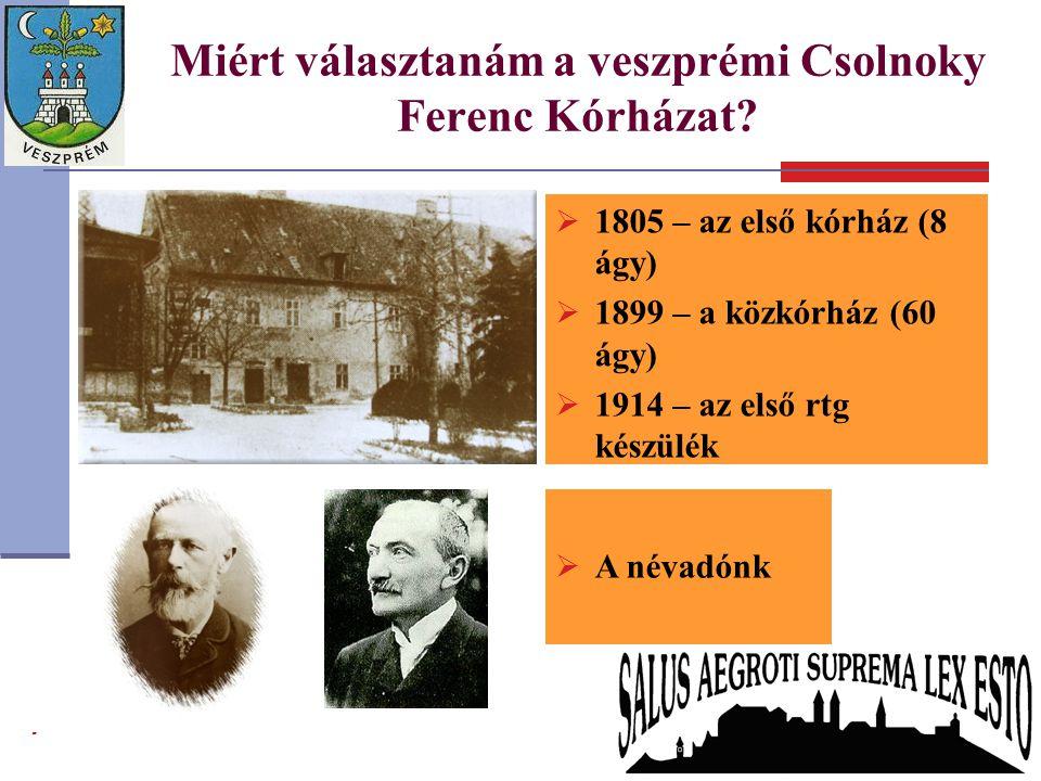 Miért választanám a veszprémi Csolnoky Ferenc Kórházat?  1805 – az első kórház (8 ágy)  1899 – a közkórház (60 ágy)  1914 – az első rtg készülék 