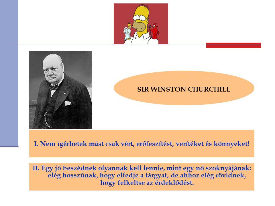 SIR WINSTON CHURCHILL I. Nem ígérhetek mást csak vért, erőfeszítést, verítéket és könnyeket! II. Egy jó beszédnek olyannak kell lennie, mint egy nő sz