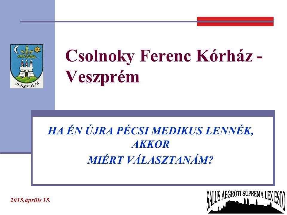 Csolnoky Ferenc Kórház - Veszprém HA ÉN ÚJRA PÉCSI MEDIKUS LENNÉK, AKKOR MIÉRT VÁLASZTANÁM? 2015.április 15.