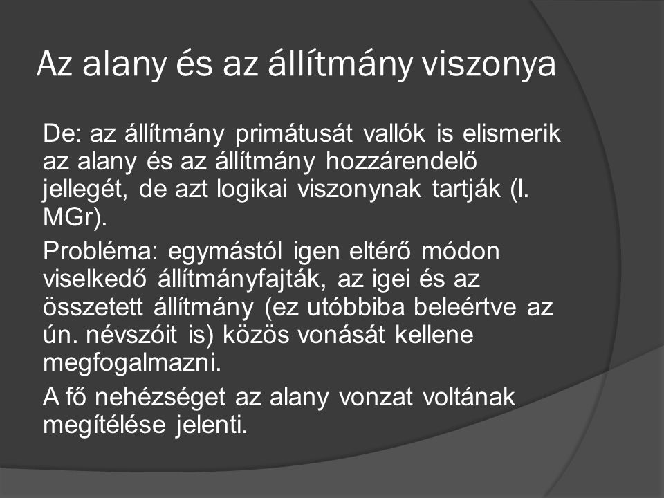 Az alany és az állítmány viszonya De: az állítmány primátusát vallók is elismerik az alany és az állítmány hozzárendelő jellegét, de azt logikai viszonynak tartják (l.