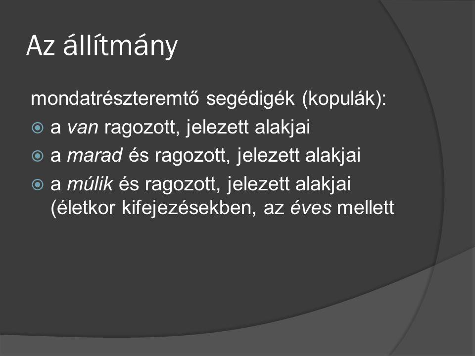 Az állítmány mondatrészteremtő segédigék (kopulák):  a van ragozott, jelezett alakjai  a marad és ragozott, jelezett alakjai  a múlik és ragozott, jelezett alakjai (életkor kifejezésekben, az éves mellett