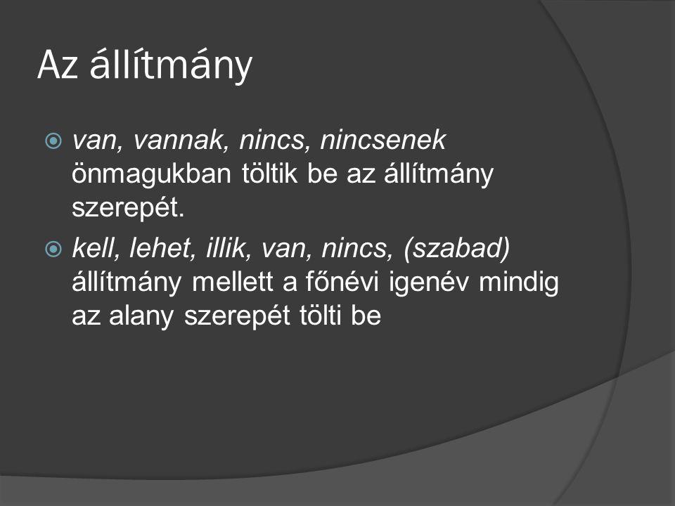 Az alany és az állítmány viszonya Ok:  az igei állítmány viszonya teljes mértékben grammatikalizálódott: az ige és alanya grammatikai viszonyt alkotnak, tehát egymással mondatrészi függésben vannak  az összetett állítmány esetében ez csak részlegesen igaz: az alany és az összetett állítmány főnévi vagy melléknévi része logikai hozzárendelő (predikatív) viszonyt mutat, a névszói rész és a kopula között morfológiai típusú grammatikai kapcsolat van, ezek tehát morfológiai jellegű szószerkezetet alkotnak, s a morfológiai jellegű grammatikai szerkezet, valamint az alany vonatkozásában realizálódik a szintaktikai alárendelő kapcsolat.