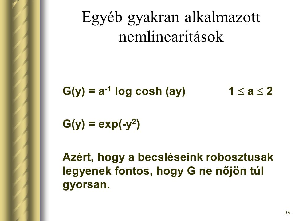 38 Speciálisan 1 db k-ra J(y) ≈ ( E[G (y)] – E[G(y Gauss )] ) 2 Állítás: G(y)= y 4 választással J(y) ≈ E[y 3 ] 2 /12 + kurt(y) 2 /48 mert a várható érték számításakor integrálni kell a sűrűségfüggvényt.