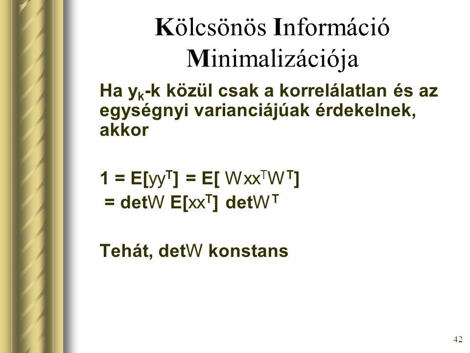41 Kölcsönös Információ Minimalizációja I(y 1,…,y m ) =  i H(y i ) – H(y 1,…,y m )  0 Áll I(y 1,…,y m ) = 0  y 1,…,y m függetlenek A feladat: min W I(y 1,…,y m ) Ha y=Wx, akkor I(y 1,…,y m ) =  i H(y i ) – H(x 1,…,x m ) + +log |detW|