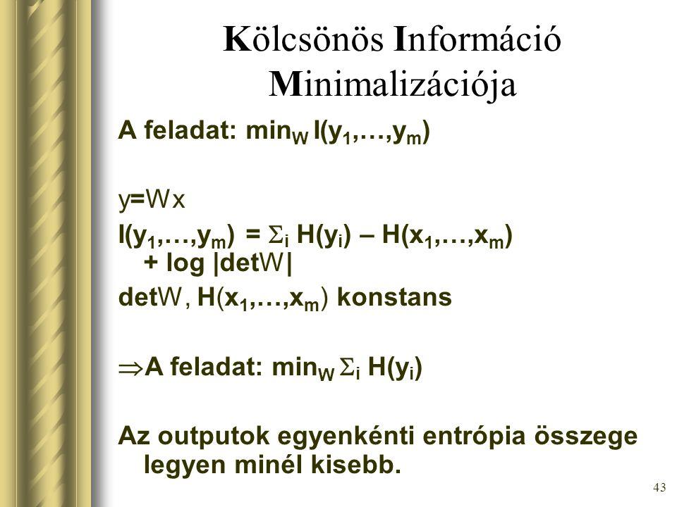 42 Kölcsönös Információ Minimalizációja Ha y k -k közül csak a korrelálatlan és az egységnyi varianciájúak érdekelnek, akkor 1 = E[yy T ] = E[ Wxx T W T ] = detW E[xx T ] detW T Tehát, detW konstans