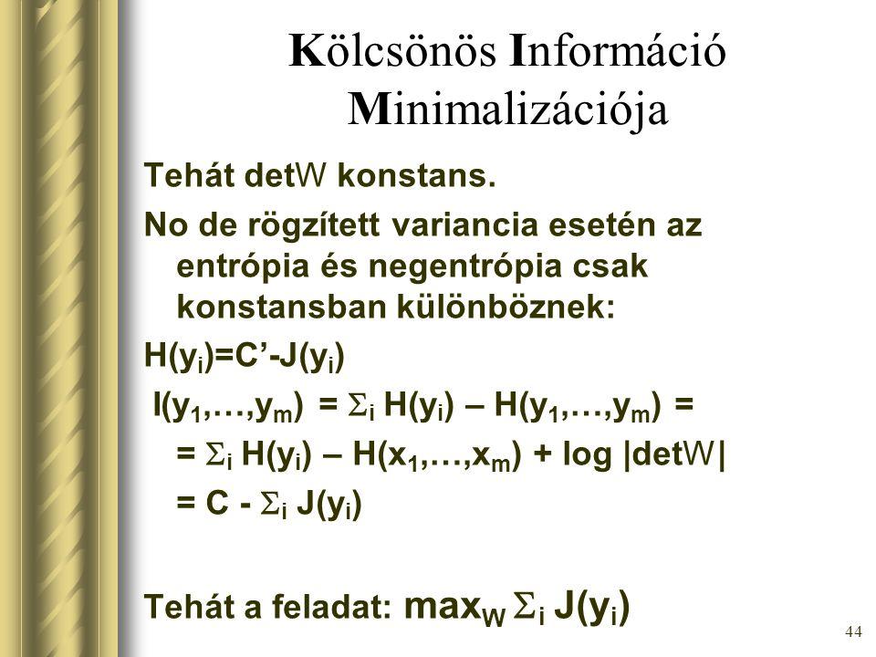 43 Kölcsönös Információ Minimalizációja A feladat: min W I(y 1,…,y m ) y=Wx I(y 1,…,y m ) =  i H(y i ) – H(x 1,…,x m ) + log |detW| detW, H(x 1,…,x m ) konstans  A feladat: min W  i H(y i ) Az outputok egyenkénti entrópia összege legyen minél kisebb.