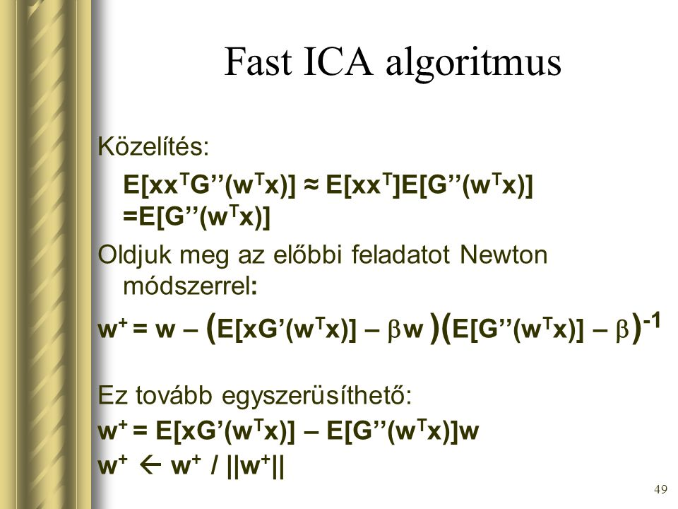 48 Fast ICA algoritmus Állítás: Az ICA feladat megoldása megkapható bizonyos G függvényekre a min vagy max w E[G(w T x)] feladat megoldásaként az E[(w T x) 2 ] = ||w|| 2 kényszer mellett 0 = E[xG'(w T x)] –  w = F(w)  w F(w) = E[xx T G''(w T x)] –  I