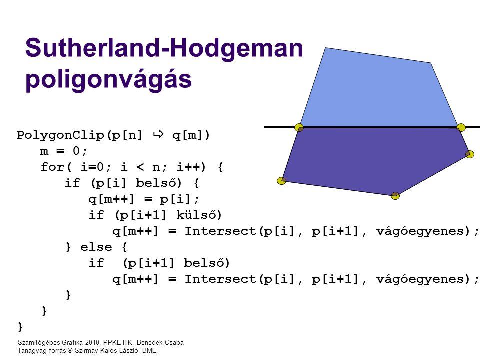 Számítógépes Grafika 2010, PPKE ITK, Benedek Csaba Tanagyag forrás ® Szirmay-Kalos László, BME Sutherland-Hodgeman poligonvágás PolygonClip(p[n]  q[m]) m = 0; for( i=0; i < n; i++) { if (p[i] belső) { q[m++] = p[i]; if (p[i+1] külső) q[m++] = Intersect(p[i], p[i+1], vágóegyenes); } else { if (p[i+1] belső) q[m++] = Intersect(p[i], p[i+1], vágóegyenes); }
