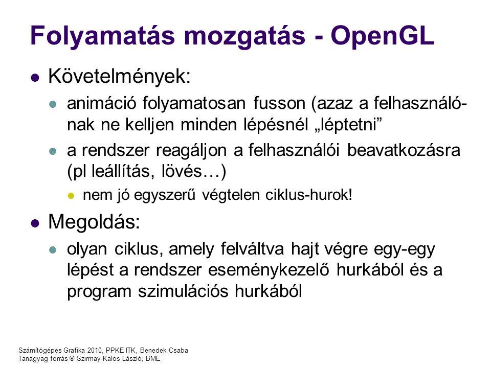 """Számítógépes Grafika 2010, PPKE ITK, Benedek Csaba Tanagyag forrás ® Szirmay-Kalos László, BME Folyamatás mozgatás - OpenGL Követelmények: animáció folyamatosan fusson (azaz a felhasználó- nak ne kelljen minden lépésnél """"léptetni a rendszer reagáljon a felhasználói beavatkozásra (pl leállítás, lövés…) nem jó egyszerű végtelen ciklus-hurok."""