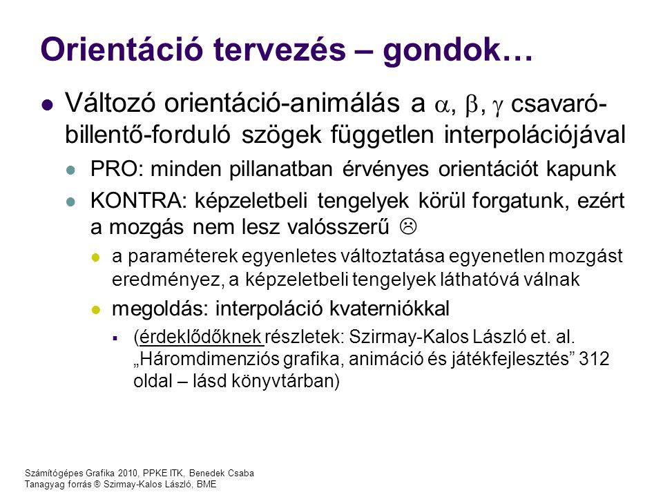 Számítógépes Grafika 2010, PPKE ITK, Benedek Csaba Tanagyag forrás ® Szirmay-Kalos László, BME Orientáció tervezés – gondok… Változó orientáció-animálás a , ,  csavaró- billentő-forduló szögek független interpolációjával PRO: minden pillanatban érvényes orientációt kapunk KONTRA: képzeletbeli tengelyek körül forgatunk, ezért a mozgás nem lesz valósszerű  a paraméterek egyenletes változtatása egyenetlen mozgást eredményez, a képzeletbeli tengelyek láthatóvá válnak megoldás: interpoláció kvaterniókkal  (érdeklődőknek részletek: Szirmay-Kalos László et.