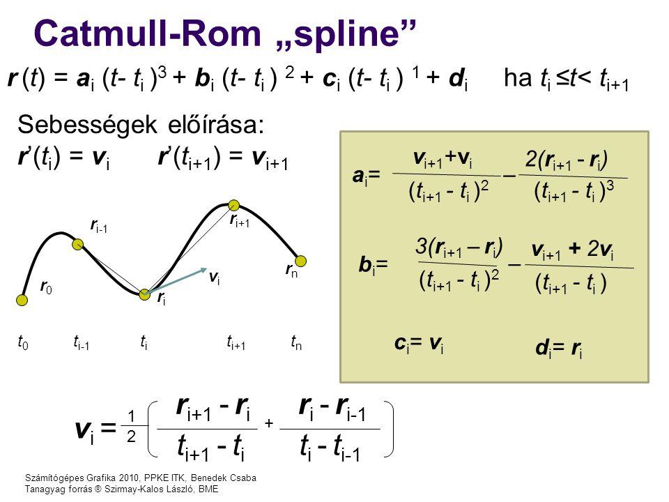 """Számítógépes Grafika 2010, PPKE ITK, Benedek Csaba Tanagyag forrás ® Szirmay-Kalos László, BME Catmull-Rom """"spline t0t0 t i-1 titi t i+1 tntn r0r0 r i-1 riri r i+1 rnrn v i = 1212 r i+1 - r i t i+1 - t i r i - r i-1 t i - t i-1 + vivi r (t) = a i (t- t i ) 3 + b i (t- t i ) 2 + c i (t- t i ) 1 + d i ha t i ≤t< t i+1 ai=ai= v i+1 +v i (t i+1 - t i ) 2 2(r i+1 - r i ) (t i+1 - t i ) 3 – bi=bi= 3(r i+1 – r i ) (t i+1 - t i ) 2 v i+1 + 2v i (t i+1 - t i ) – c i = v i d i = r i Sebességek előírása: r'(t i ) = v i r'(t i+1 ) = v i+1"""