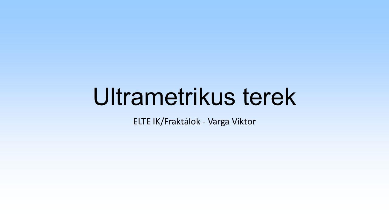 Ultrametrikus terek ELTE IK/Fraktálok - Varga Viktor