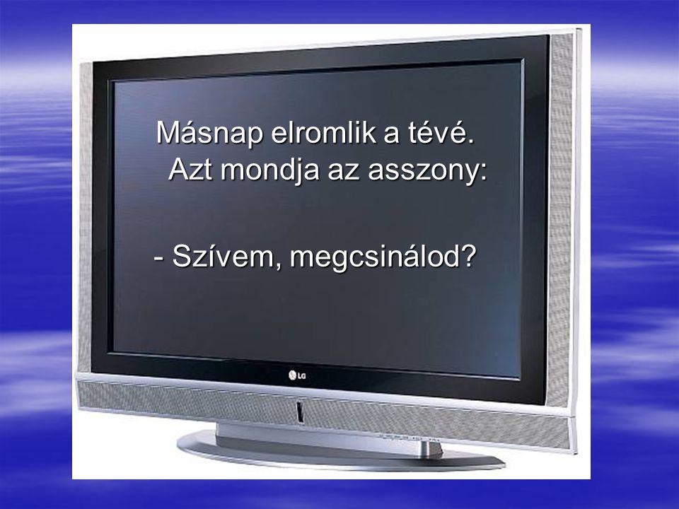 Másnap elromlik a tévé. Azt mondja az asszony: - Szívem, megcsinálod?