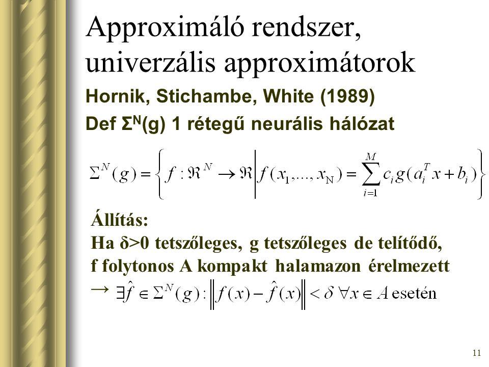 11 Approximáló rendszer, univerzális approximátorok Hornik, Stichambe, White (1989) Def Σ N (g) 1 rétegű neurális hálózat Állítás: Ha δ>0 tetszőleges,