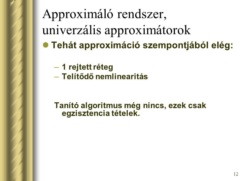 12 Approximáló rendszer, univerzális approximátorok Tehát approximáció szempontjából elég: –1 rejtett réteg –Telítődő nemlinearitás Tanító algoritmus