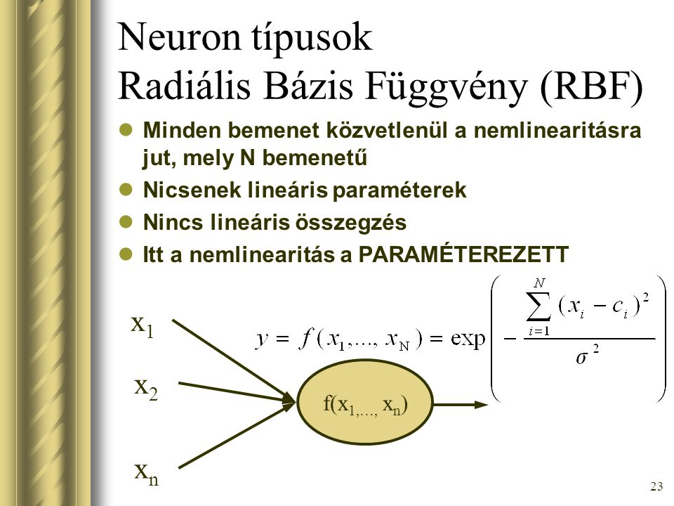 23 Neuron típusok Radiális Bázis Függvény (RBF) Minden bemenet közvetlenül a nemlinearitásra jut, mely N bemenetű Nicsenek lineáris paraméterek Nincs