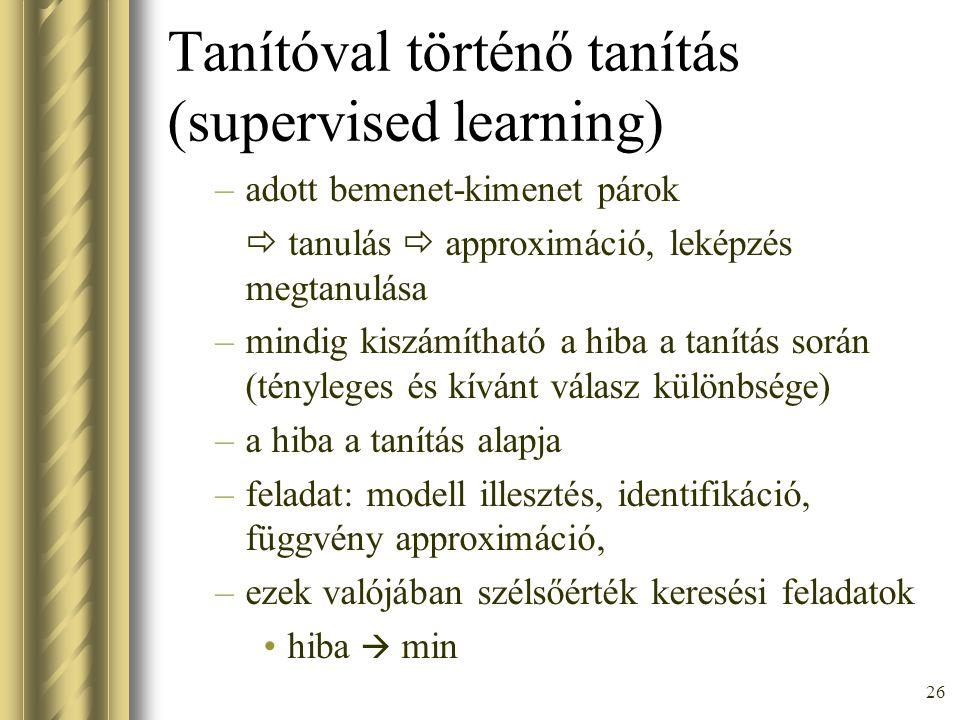 26 Tanítóval történő tanítás (supervised learning) –adott bemenet-kimenet párok  tanulás  approximáció, leképzés megtanulása –mindig kiszámítható a