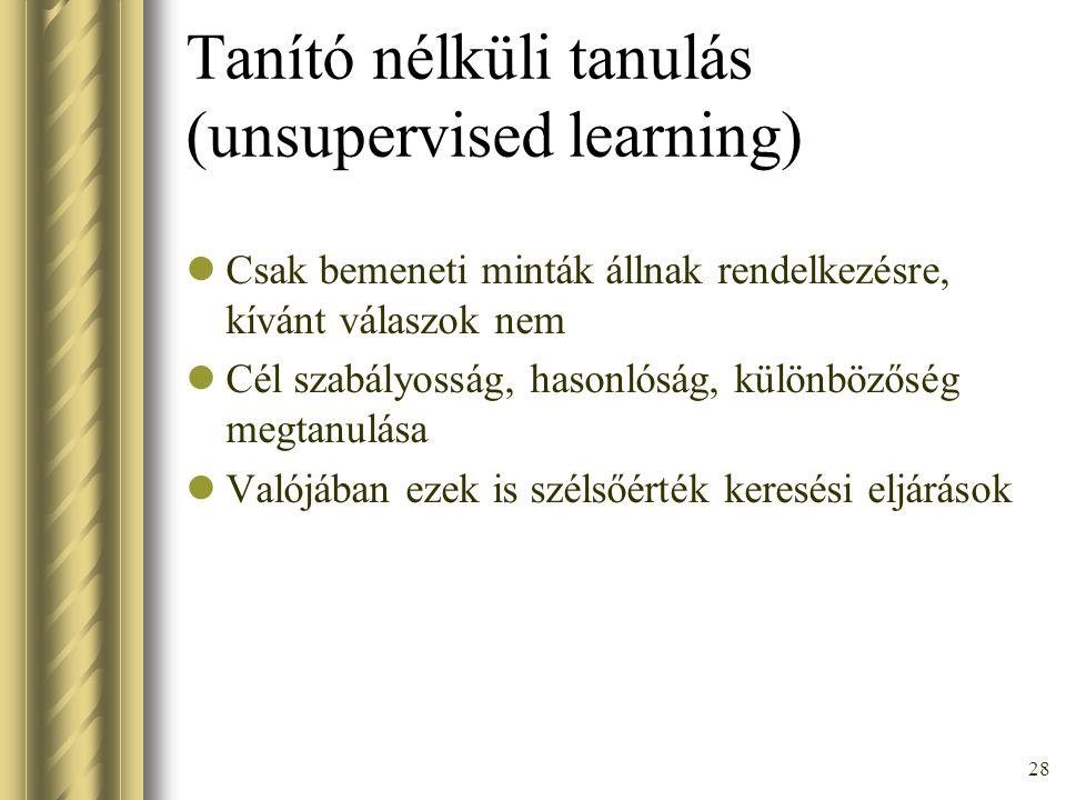 28 Tanító nélküli tanulás (unsupervised learning) Csak bemeneti minták állnak rendelkezésre, kívánt válaszok nem Cél szabályosság, hasonlóság, különbö