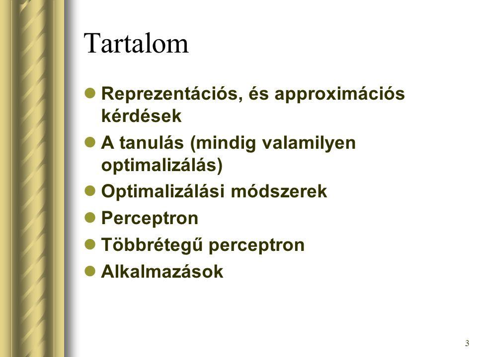 3 Tartalom Reprezentációs, és approximációs kérdések A tanulás (mindig valamilyen optimalizálás) Optimalizálási módszerek Perceptron Többrétegű percep