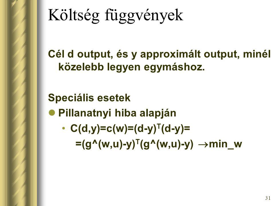 31 Költség függvények Cél d output, és y approximált output, minél közelebb legyen egymáshoz. Speciális esetek Pillanatnyi hiba alapján C(d,y)=c(w)=(d