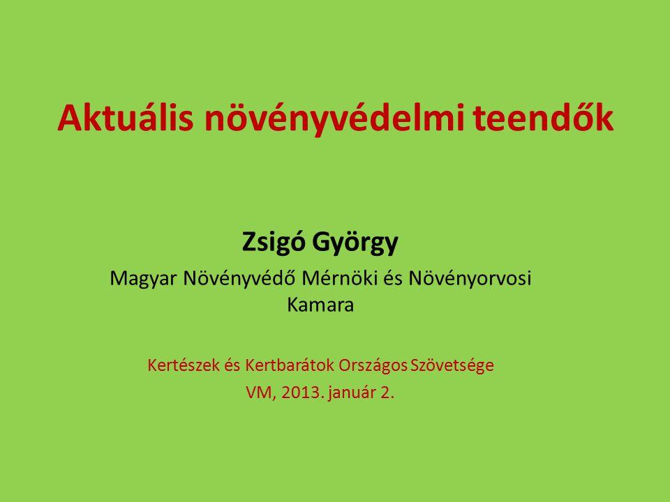Aktuális növényvédelmi teendők Zsigó György Magyar Növényvédő Mérnöki és Növényorvosi Kamara Kertészek és Kertbarátok Országos Szövetsége VM, 2013. ja